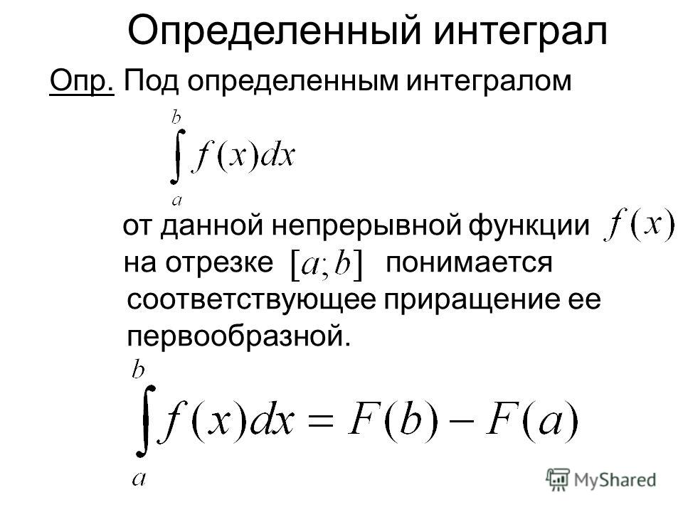 Определенный интеграл Опр. Под определенным интегралом от данной непрерывной функции на отрезке соответствующее приращение ее первообразной. понимается
