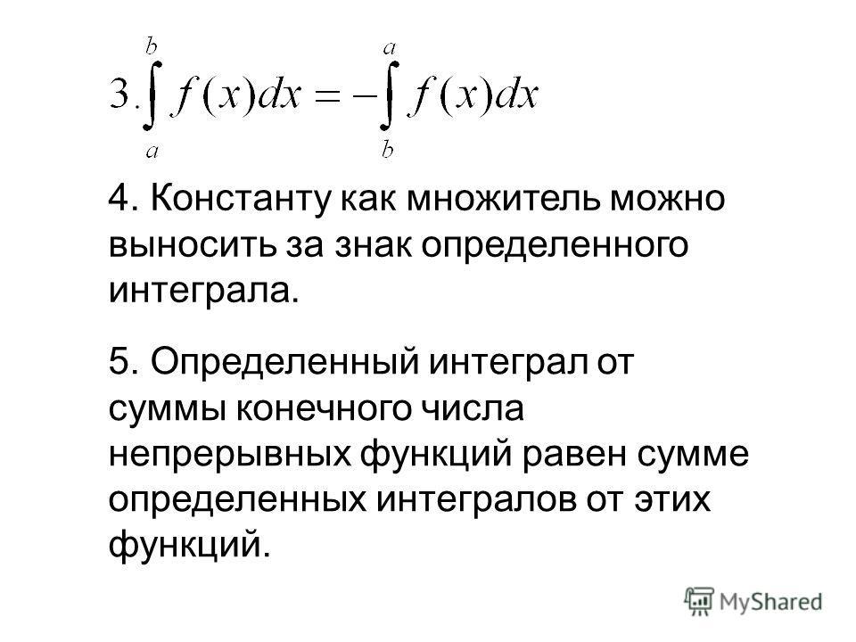 4. Константу как множитель можно выносить за знак определенного интеграла. 5. Определенный интеграл от суммы конечного числа непрерывных функций равен сумме определенных интегралов от этих функций.