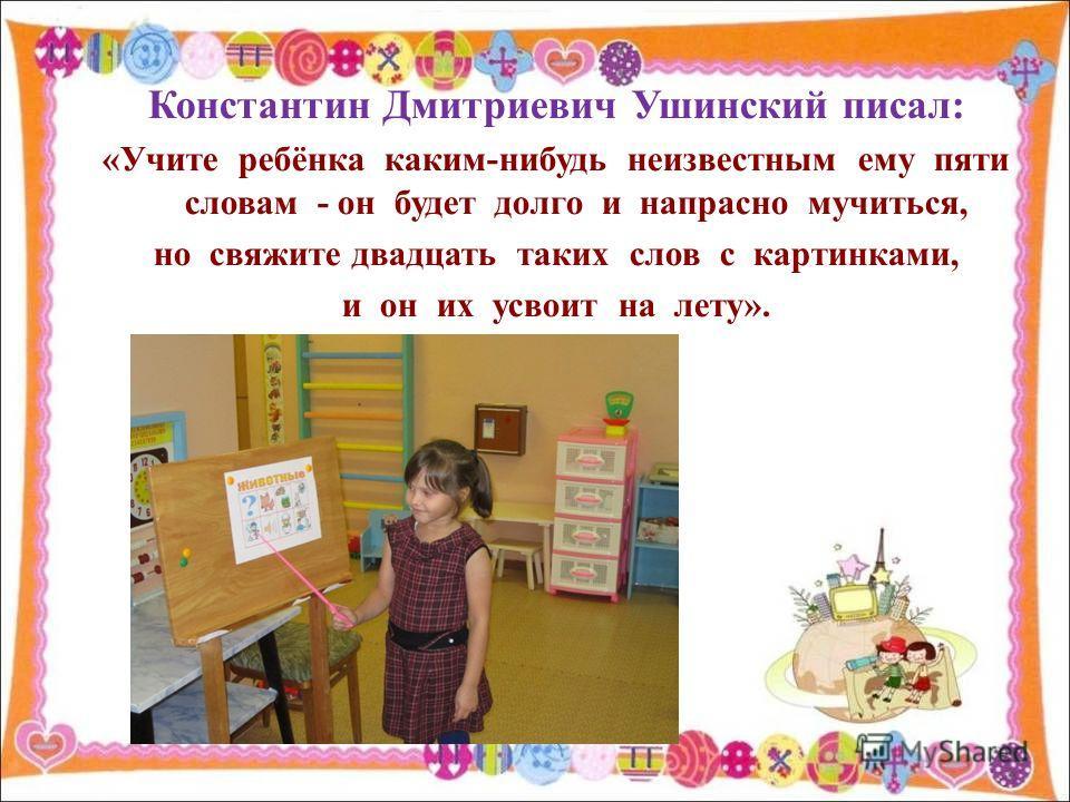 Константин Дмитриевич Ушинский писал: «Учите ребёнка каким-нибудь неизвестным ему пяти словам - он будет долго и напрасно мучиться, но свяжите двадцать таких слов с картинками, и он их усвоит на лету».