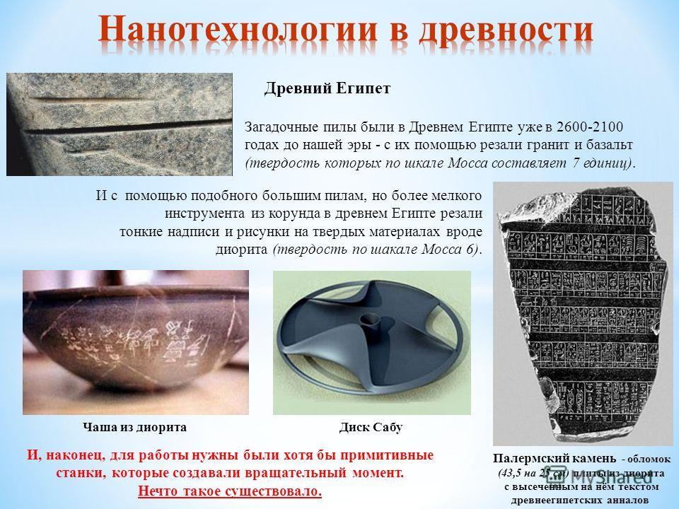 Загадочные пилы были в Древнем Египте уже в 2600-2100 годах до нашей эры - с их помощью резали гранит и базальт (твердость которых по шкале Мосса составляет 7 единиц). Древний Египет И с помощью подобного большим пилам, но более мелкого инструмента и