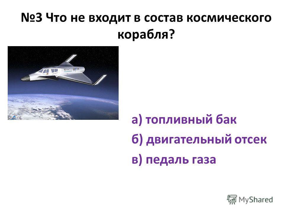 3 Что не входит в состав космического корабля? а) топливный бак б) двигательный отсек в) педаль газа