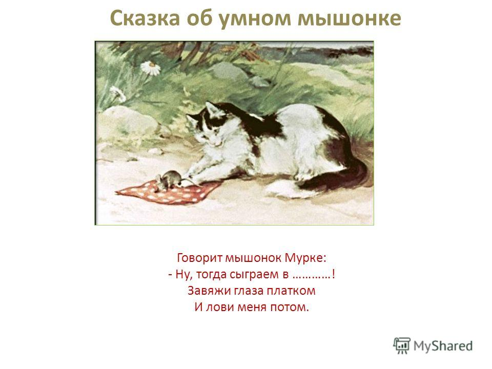 Прибежала мышка-мать, Поглядела на кровать, Ищет глупого мышонка, А мышонка не видать...