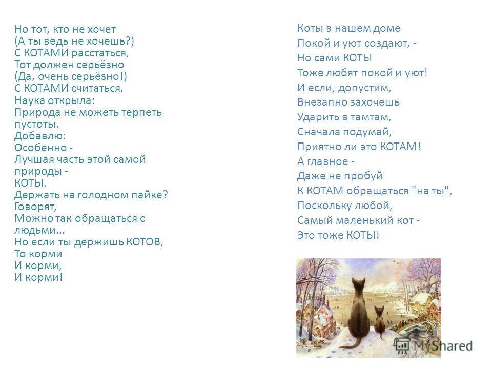 Борис Заходер Коты Живут на земле Существа неземной красоты. Я думаю, Ты догадался, Что это - КОТЫ. (Да, кошки - Хорошее слово, научное слово, Но ты, Читатель, Забудь это слово И помни лишь слово КОТЫ!) КОТЫ грациозны - Какая гимнастика Сравнится с к
