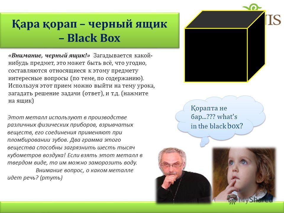 Қара қорап – черный ящик – Black Box «Внимание, черный ящик!» Загадывается какой- нибудь предмет, это может быть всё, что угодно, составляются относящиеся к этому предмету интересные вопросы (по теме, по содержанию). Используя этот прием можно выйти
