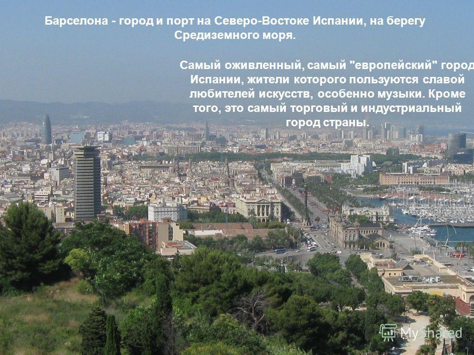 Барселона - город и порт на Северо-Востоке Испании, на берегу Средиземного моря. Самый оживленный, самый