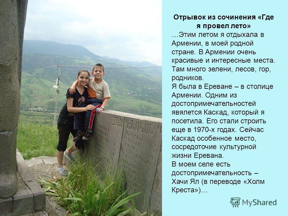 Отрывок из сочинения «Где я провел лето» …Этим летом я отдыхала в Армении, в моей родной стране. В Армении очень красивые и интересные места. Там много зелени, лесов, гор, родников. Я была в Ереване – в столице Армении. Одним из достопримечательносте