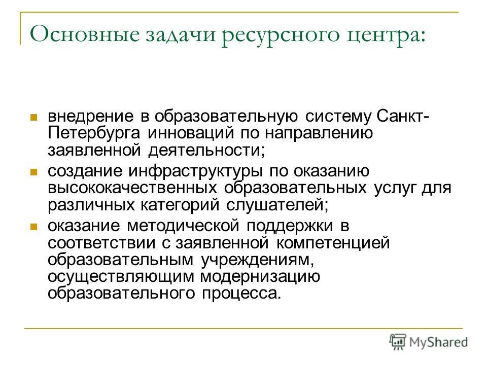 Основные задачи ресурсного центра: внедрение в образовательную систему Санкт- Петербурга инноваций по направлению заявленной деятельности; создание инфраструктуры по оказанию высококачественных образовательных услуг для различных категорий слушателей