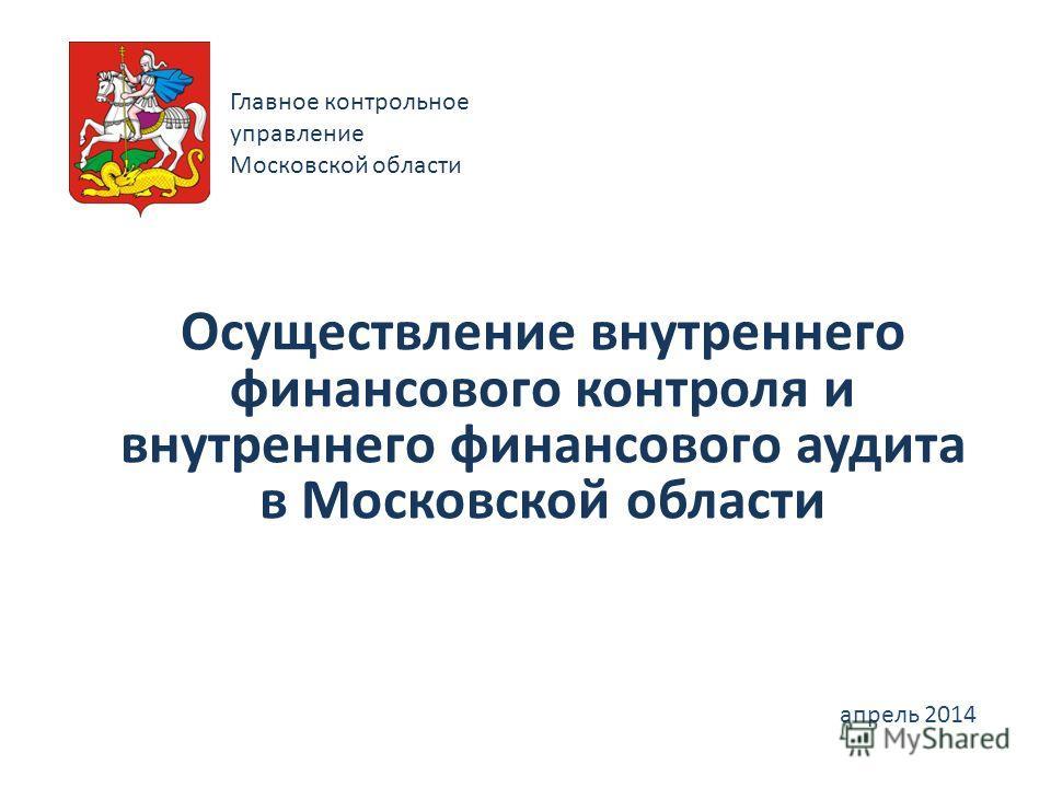 Осуществление внутреннего финансового контроля и внутреннего финансового аудита в Московской области апрель 2014 Главное контрольное управление Московской области