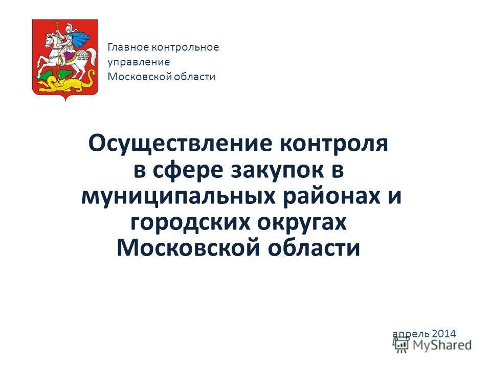 Главное контрольное управление Московской области Осуществление контроля в сфере закупок в муниципальных районах и городских округах Московской области апрель 2014