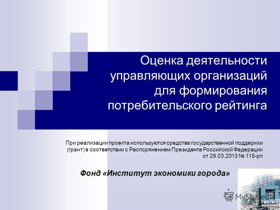 Оценка деятельности управляющих организаций для формирования потребительского рейтинга Фонд «Институт экономики города». При реализации проекта используются средства государственной поддержки (грант) в соответствии с Распоряжением Президента Российск