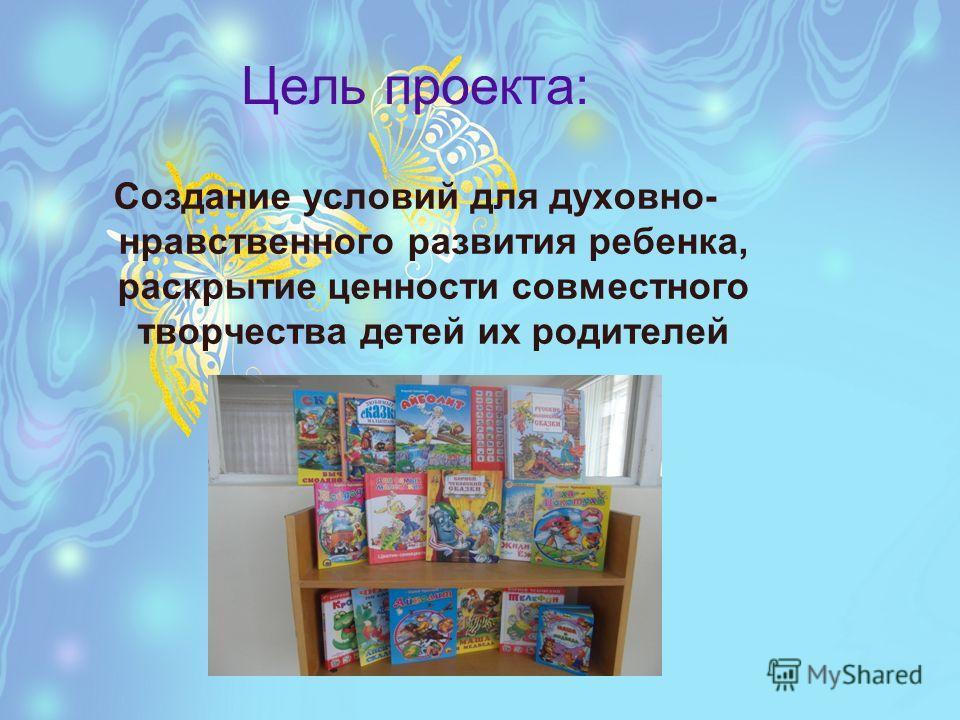Цель проекта: Создание условий для духовно- нравственного развития ребенка, раскрытие ценности совместного творчества детей их родителей