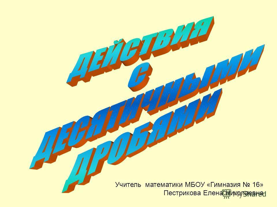 Учитель математики МБОУ «Гимназия 16» Пестрикова Елена Николаевна