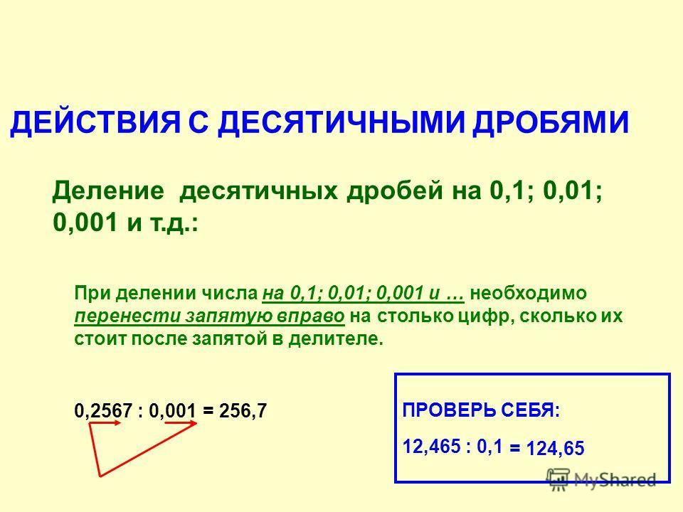 ДЕЙСТВИЯ С ДЕСЯТИЧНЫМИ ДРОБЯМИ Деление десятичных дробей на 0,1; 0,01; 0,001 и т.д.: При делении числа на 0,1; 0,01; 0,001 и … необходимо перенести запятую вправо на столько цифр, сколько их стоит после запятой в делителе. 0,2567 : 0,001= 256,7 ПРОВЕ