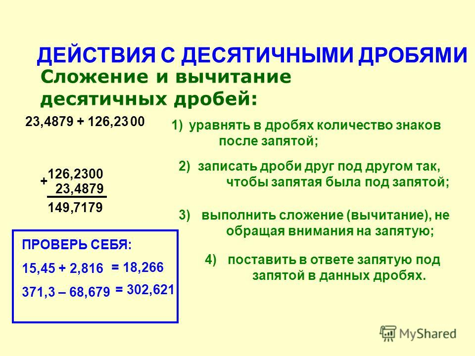 ДЕЙСТВИЯ С ДЕСЯТИЧНЫМИ ДРОБЯМИ Сложение и вычитание десятичных дробей: 1)уравнять в дробях количество знаков после запятой; 2) записать дроби друг под другом так, чтобы запятая была под запятой; 23,4879 + 126,2300 126,2300 + 23,4879 149 7179, 3) выпо