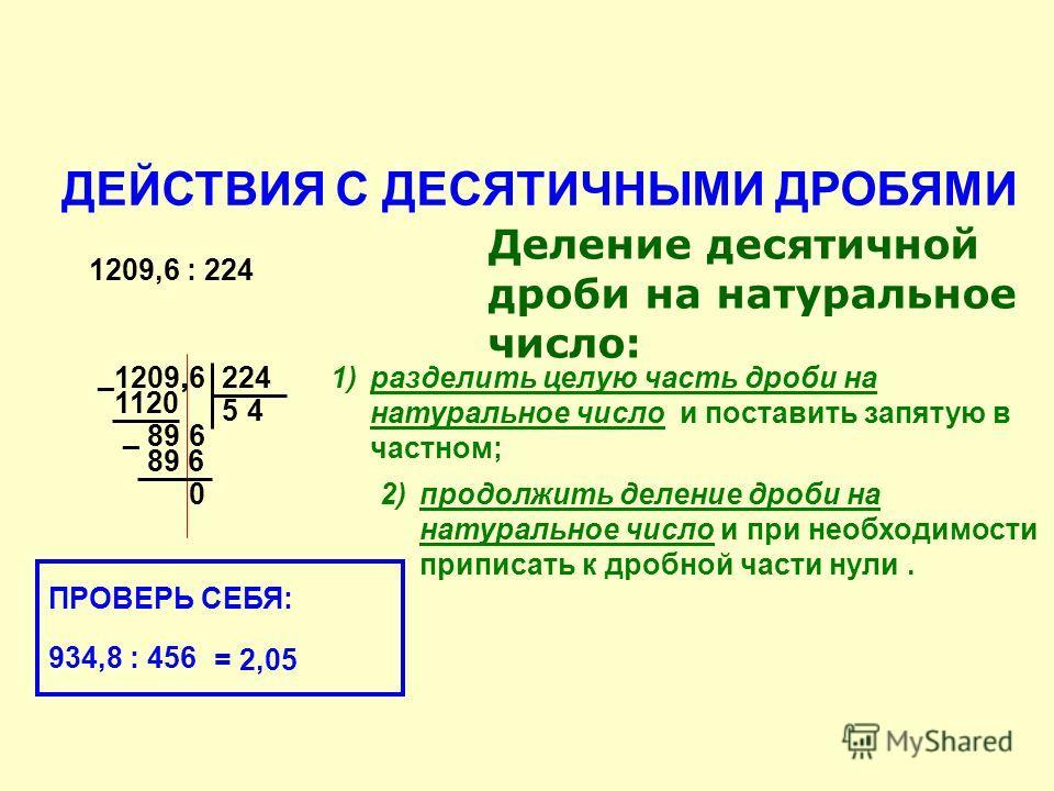 1120 1209,6 5 ДЕЙСТВИЯ С ДЕСЯТИЧНЫМИ ДРОБЯМИ Деление десятичной дроби на натуральное число: 1209,6 : 224 224 ¯ 896 89 6¯ 0,1)разделить целую часть дроби на натуральное число и поставить запятую в частном; 2)продолжить деление дроби на натуральное чис