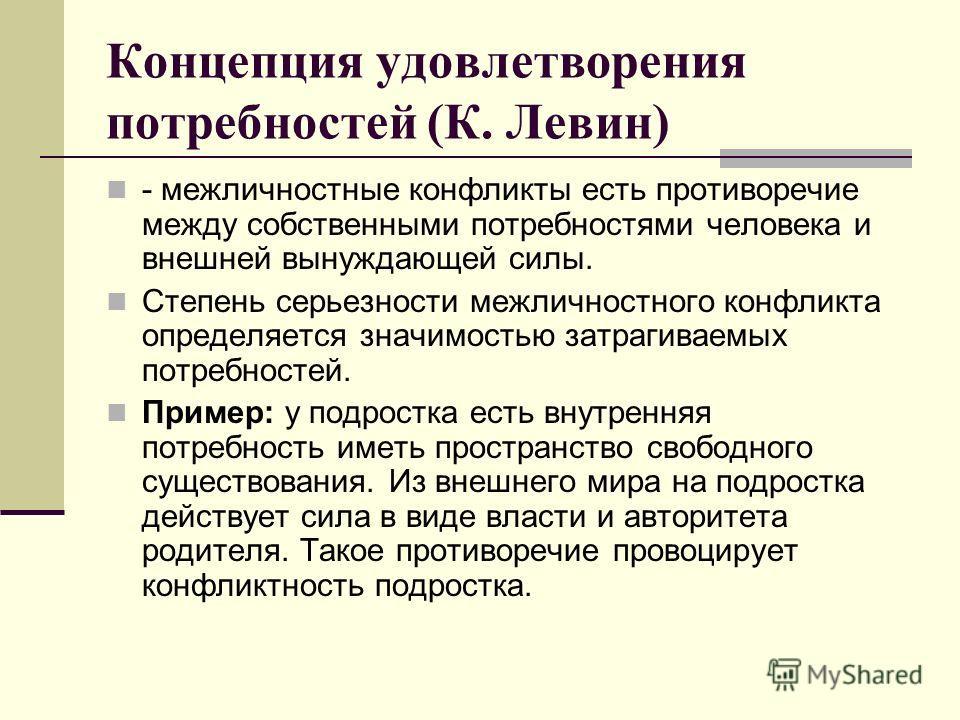 Концепция удовлетворения потребностей (К. Левин) - межличностные конфликты есть противоречие между собственными потребностями человека и внешней вынуждающей силы. Степень серьезности межличностного конфликта определяется значимостью затрагиваемых пот