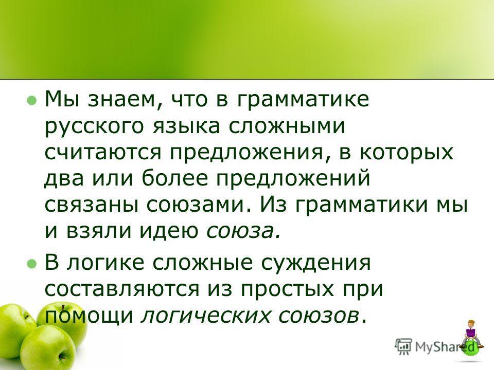 Мы знаем, что в грамматике русского языка сложными считаются предложения, в которых два или более предложений связаны союзами. Из грамматики мы и взяли идею союза. В логике сложные суждения составляются из простых при помощи логических союзов.