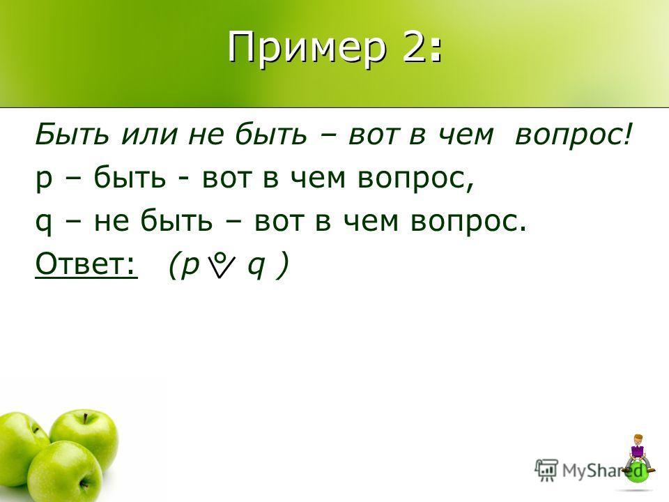 Пример 2: Быть или не быть – вот в чем вопрос! p – быть - вот в чем вопрос, q – не быть – вот в чем вопрос. Ответ: (p ° q )