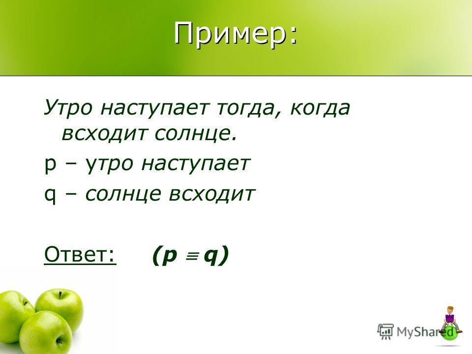 Пример: Утро наступает тогда, когда всходит солнце. p – утро наступает q – солнце всходит Ответ: (p q)