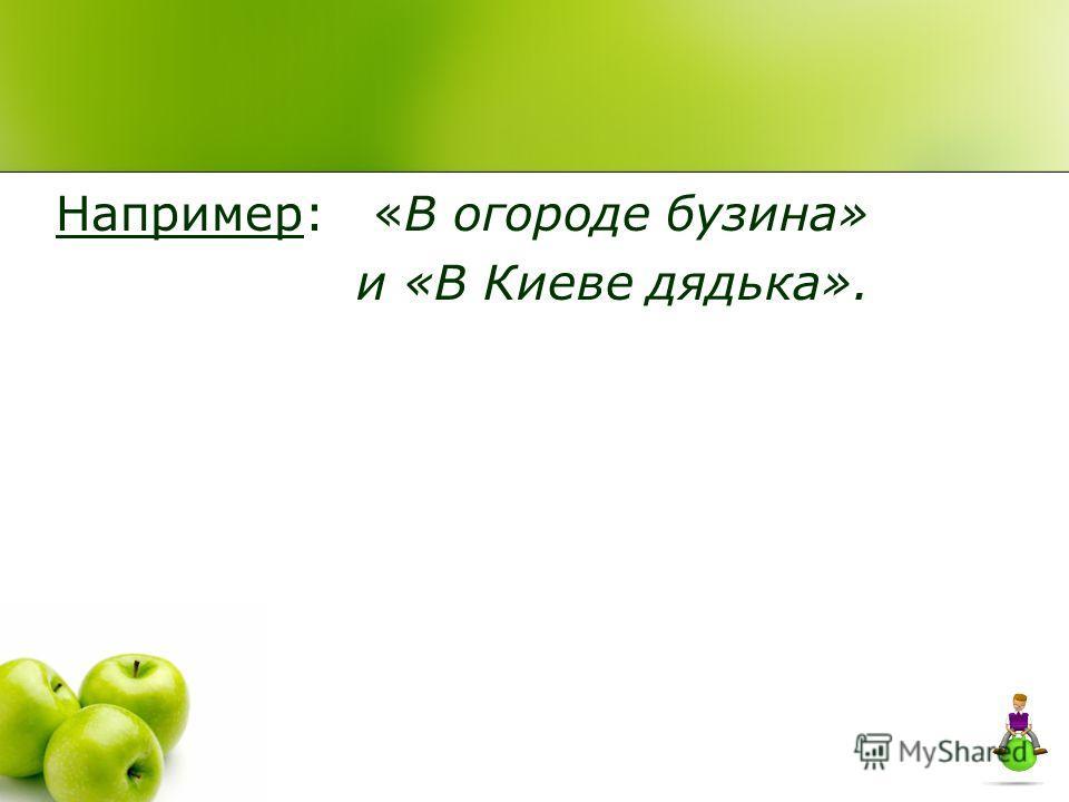 Например: «В огороде бузина» и «В Киеве дядька».