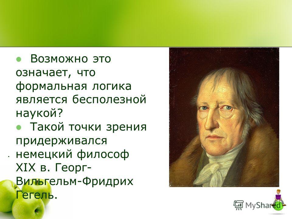 Возможно это означает, что формальная логика является бесполезной наукой? Такой точки зрения придерживался немецкий философ ХIХ в. Георг- Вильгельм-Фридрих Гегель..