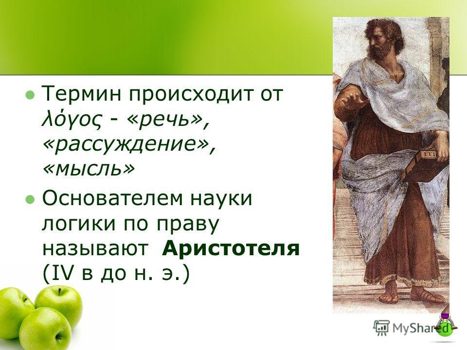 Термин происходит от λόγος - «речь», «рассуждение», «мысль» Основателем науки логики по праву называют Аристотеля (IV в до н. э.)