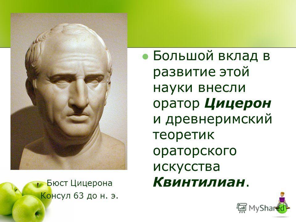 Большой вклад в развитие этой науки внесли оратор Цицерон и древнеримский теоретик ораторского искусства Квинтилиан. Бюст Цицерона Консул 63 до н. э.
