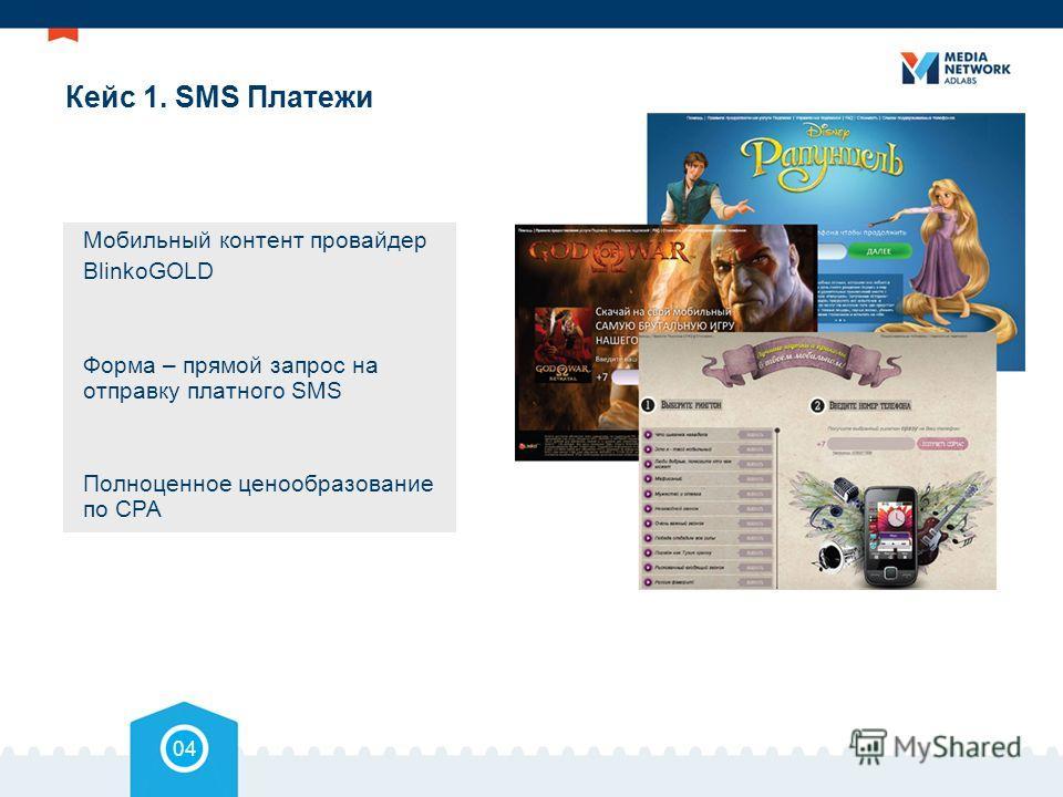 Кейс 1. SMS Платежи Мобильный контент провайдер BlinkoGOLD Форма – прямой запрос на отправку платного SMS Полноценное ценообразование по СРА 04