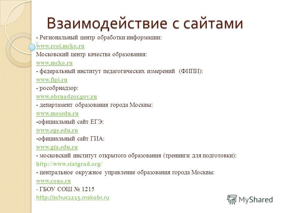 Взаимодействие с сайтами - Региональный центр обработки информации: www.rcoi.mcko.ru Московский центр качества образования: www.mcko.ru - федеральный институт педагогических измерений (ФИПИ): www.fipi.ru - рособрнадзор: www.obrnadzor.gov.ru - департа