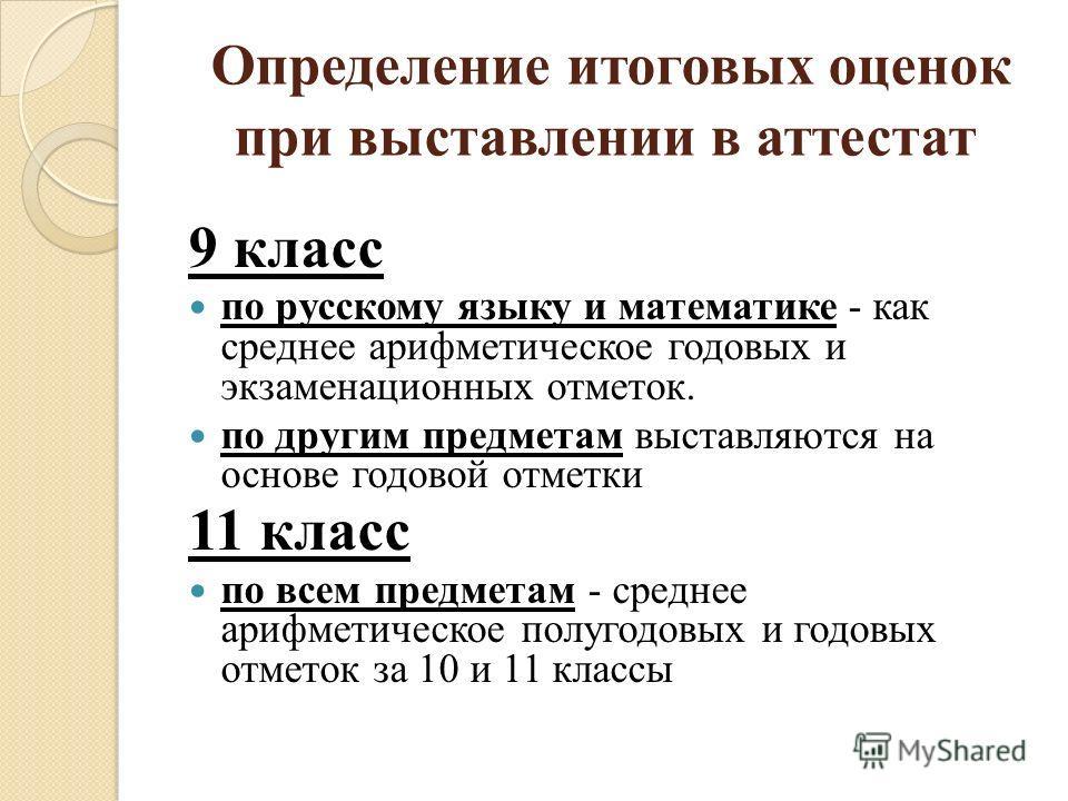 Определение итоговых оценок при выставлении в аттестат 9 класс по русскому языку и математике - как среднее арифметическое годовых и экзаменационных отметок. по другим предметам выставляются на основе годовой отметки 11 класс по всем предметам - сред