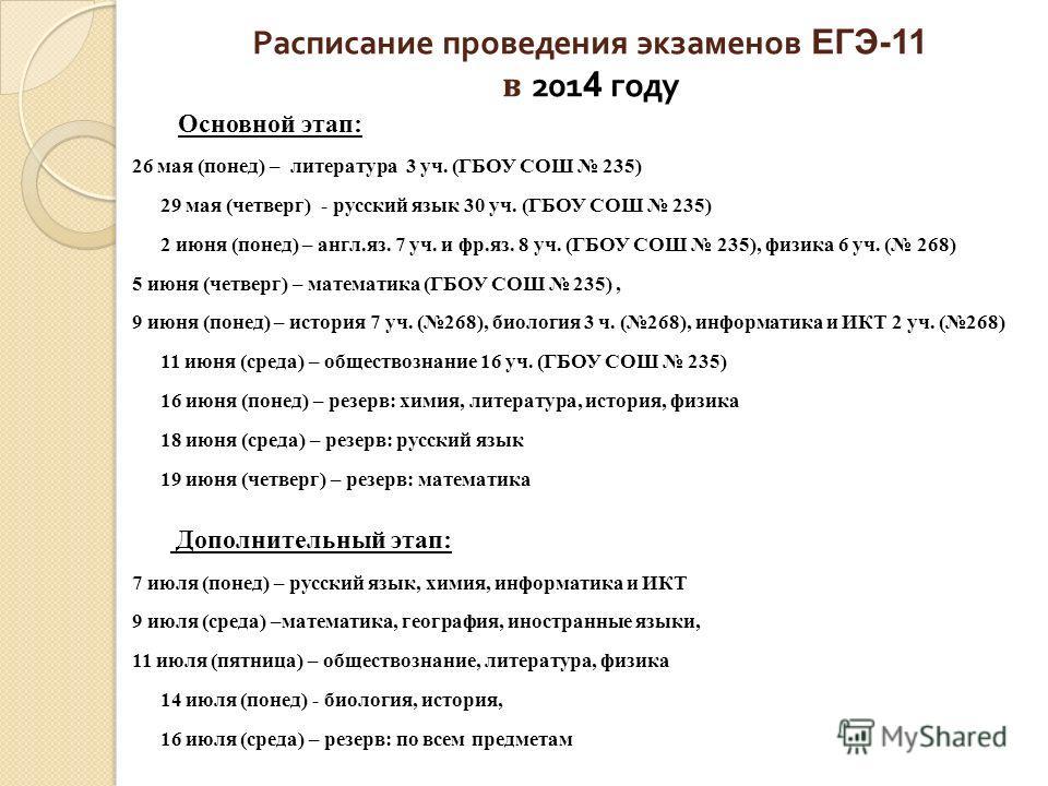 Расписание проведения экзаменов ЕГЭ-11 в 201 4 году Основной этап: 26 мая (понед) – литература 3 уч. (ГБОУ СОШ 235) 29 мая (четверг) - русский язык 30 уч. (ГБОУ СОШ 235) 2 июня (понед) – англ.яз. 7 уч. и фр.яз. 8 уч. (ГБОУ СОШ 235), физика 6 уч. ( 26