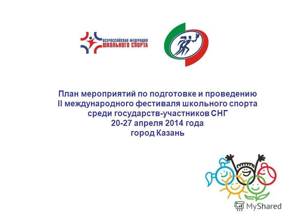 План мероприятий по подготовке и проведению II международного фестиваля школьного спорта среди государств-участников СНГ 20-27 апреля 2014 года город Казань