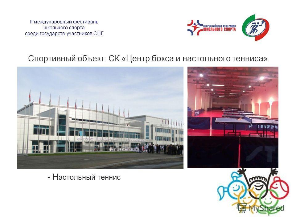 II международный фестиваль школьного спорта среди государств-участников СНГ Спортивный объект: СК «Центр бокса и настольного тенниса» - Н астольный теннис
