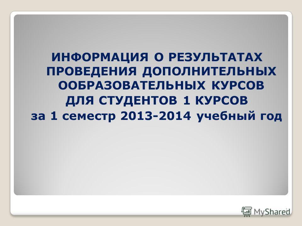 ИНФОРМАЦИЯ О РЕЗУЛЬТАТАХ ПРОВЕДЕНИЯ ДОПОЛНИТЕЛЬНЫХ ООБРАЗОВАТЕЛЬНЫХ КУРСОВ ДЛЯ СТУДЕНТОВ 1 КУРСОВ за 1 семестр 2013-2014 учебный год 1