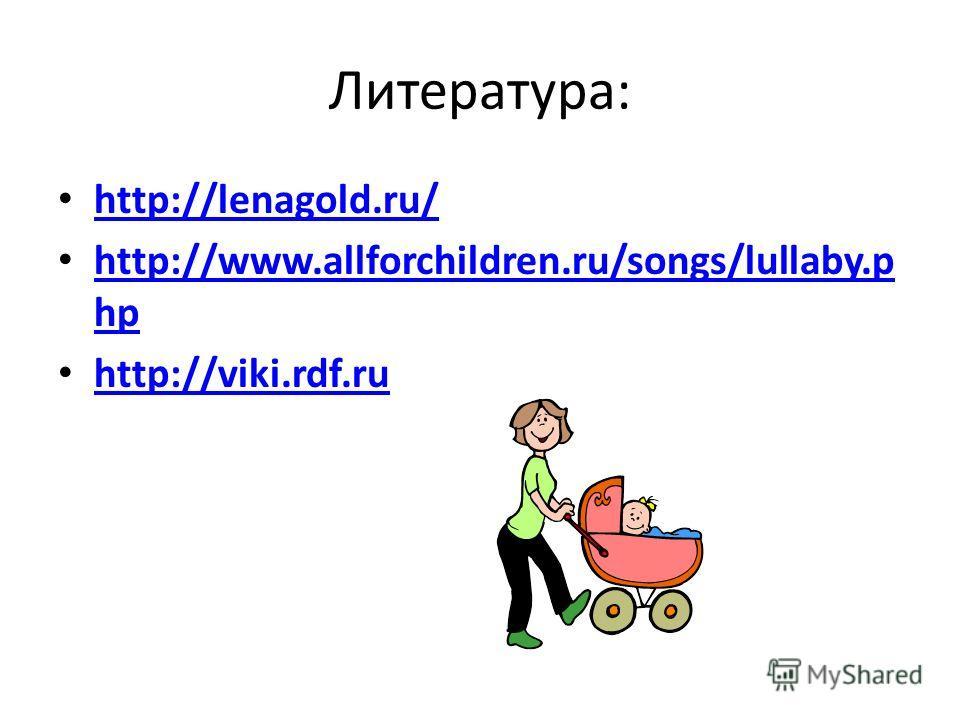 Литература: http://lenagold.ru/ http://www.allforchildren.ru/songs/lullaby.p hp http://www.allforchildren.ru/songs/lullaby.p hp http://viki.rdf.ru http://viki.rdf.ru