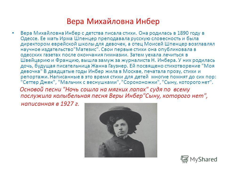 Вера Михайловна Инбер Вера Михайловна Инбер с детства писала стихи. Она родилась в 1890 году в Одессе. Ее мать Ирма Шпенцер преподавала русскую словесность и была директором еврейской школы для девочек, а отец Моисей Шпенцер возглавлял научное издате