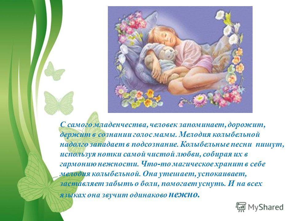С самого младенчества, человек запоминает, дорожит, держит в сознании голос мамы. Мелодия колыбельной надолго западает в подсознание. Колыбельные песни пишут, используя нотки самой чистой любви, собирая их в гармонию нежности. Что-то магическое храни