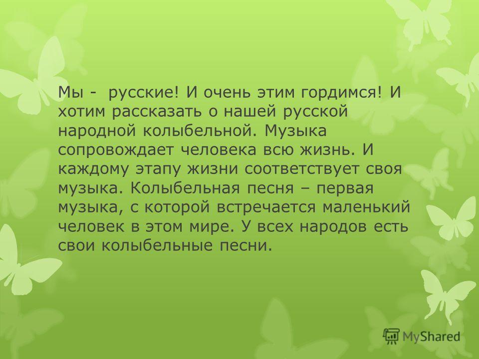 Мы - русские! И очень этим гордимся! И хотим рассказать о нашей русской народной колыбельной. Музыка сопровождает человека всю жизнь. И каждому этапу жизни соответствует своя музыка. Колыбельная песня – первая музыка, с которой встречается маленький
