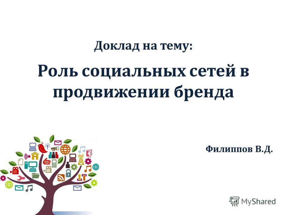 Роль социальных сетей в продвижении бренда Филиппов В.Д. Доклад на тему: