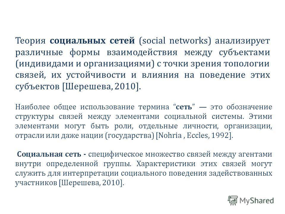 Теория социальных сетей (social networks) анализирует различные формы взаимодействия между субъектами (индивидами и организациями) с точки зрения топологии связей, их устойчивости и влияния на поведение этих субъектов [Шерешева, 2010]. Наиболее общее