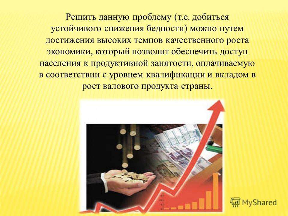 Решить данную проблему (т.е. добиться устойчивого снижения бедности) можно путем достижения высоких темпов качественного роста экономики, который позволит обеспечить доступ населения к продуктивной занятости, оплачиваемую в соответствии с уровнем ква