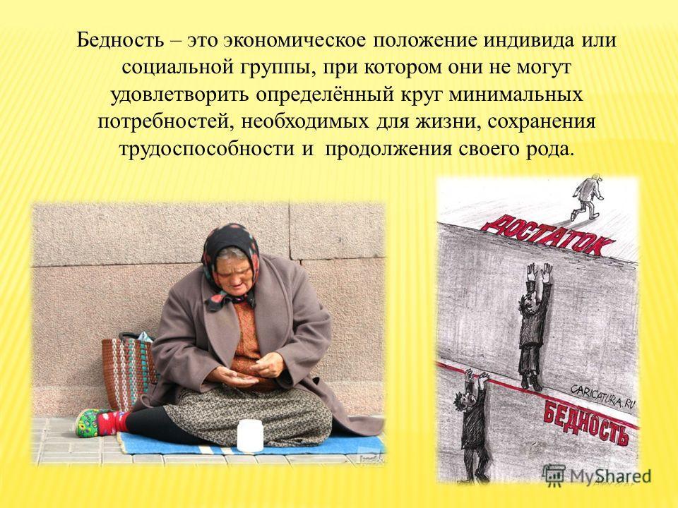 Бедность – это экономическое положение индивида или социальной группы, при котором они не могут удовлетворить определённый круг минимальных потребностей, необходимых для жизни, сохранения трудоспособности и продолжения своего рода.