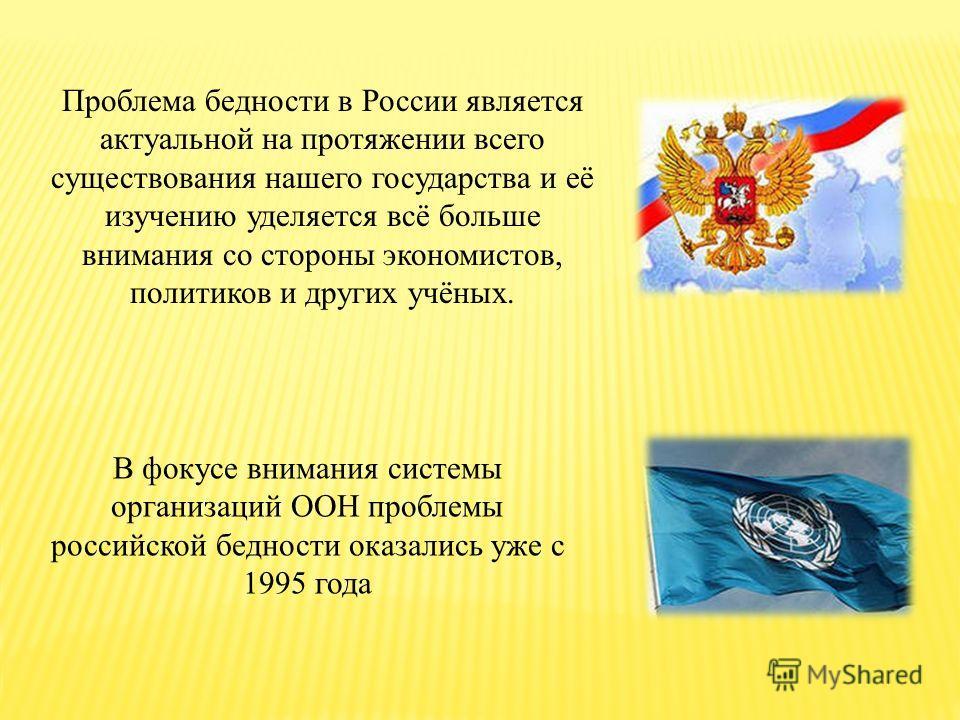 В фокусе внимания системы организаций ООН проблемы российской бедности оказались уже с 1995 года Проблема бедности в России является актуальной на протяжении всего существования нашего государства и её изучению уделяется всё больше внимания со сторон