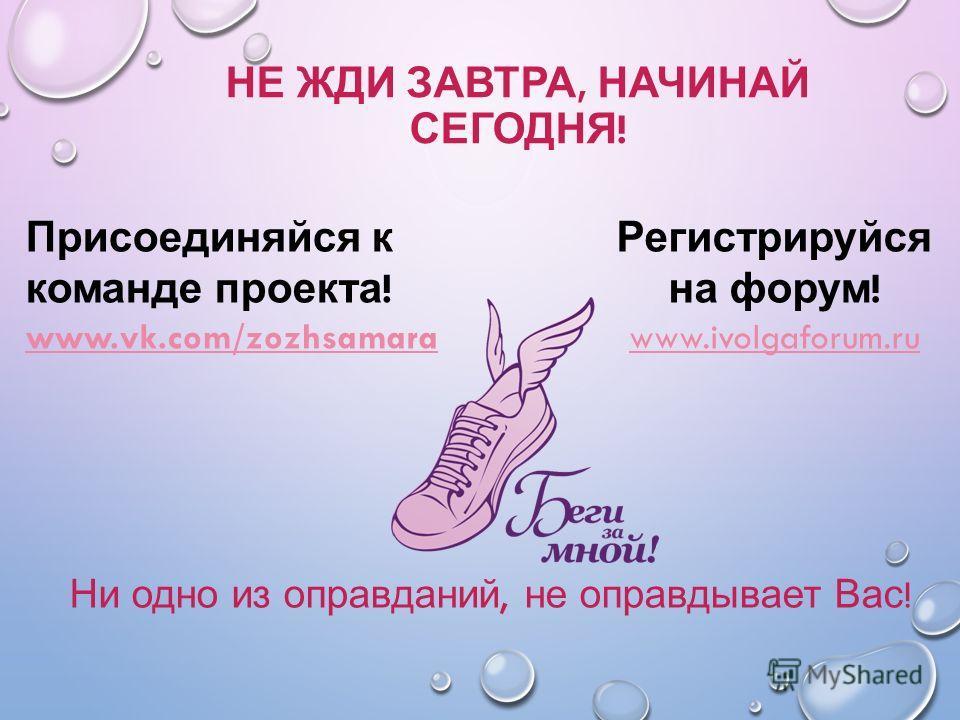 НЕ ЖДИ ЗАВТРА, НАЧИНАЙ СЕГОДНЯ ! Ни одно из оправданий, не оправдывает Вас ! Регистрируйся на форум ! www.ivolgaforum.ru Присоединяйся к команде проекта ! www.vk.com/zozhsamara