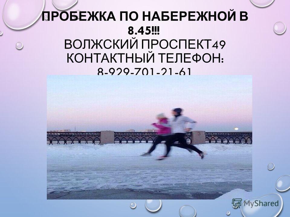 ПРОБЕЖКА ПО НАБЕРЕЖНОЙ В 8.45!!! ВОЛЖСКИЙ ПРОСПЕКТ 49 КОНТАКТНЫЙ ТЕЛЕФОН : 8-929-701-21-61