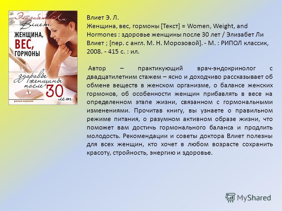 Влиет Э. Л. Женщина, вес, гормоны [Текст] = Women, Weight, and Hormones : здоровье женщины после 30 лет / Элизабет Ли Влиет ; [пер. с англ. М. Н. Морозовой]. - М. : РИПОЛ классик, 2008. - 415 с. : ил. Автор – практикующий врач-эндокринолог с двадцати
