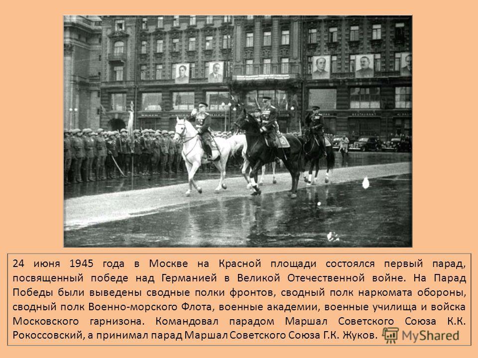 24 июня 1945 года в Москве на Красной площади состоялся первый парад, посвященный победе над Германией в Великой Отечественной войне. На Парад Победы были выведены сводные полки фронтов, сводный полк наркомата обороны, сводный полк Военно-морского Фл