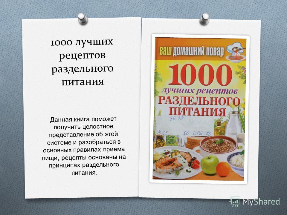 1000 лучших рецептов раздельного питания Данная книга поможет получить целостное представление об этой системе и разобраться в основных правилах приема пищи, рецепты основаны на принципах раздельного питания.