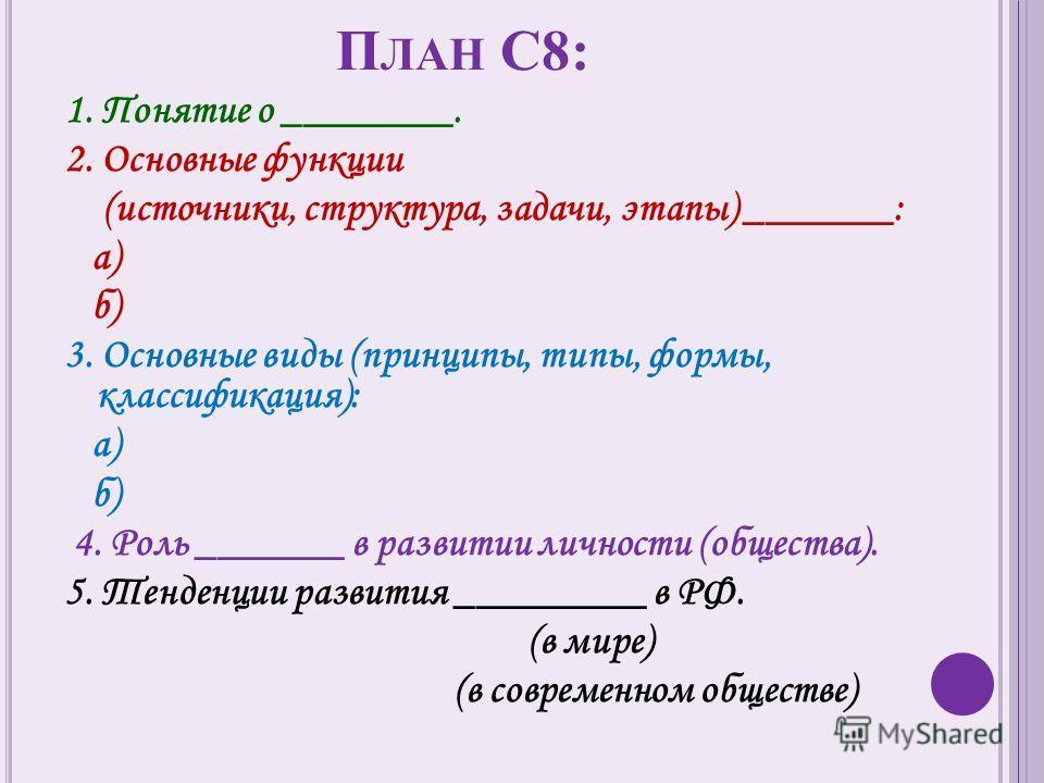 П ЛАН С8: 1. Понятие о ________. 2. Основные функции (источники, структура, задачи, этапы) _______: а) б) 3. Основные виды (принципы, типы, формы, классификация): а) б) 4. Роль _______ в развитии личности (общества). 5. Тенденции развития _________ в