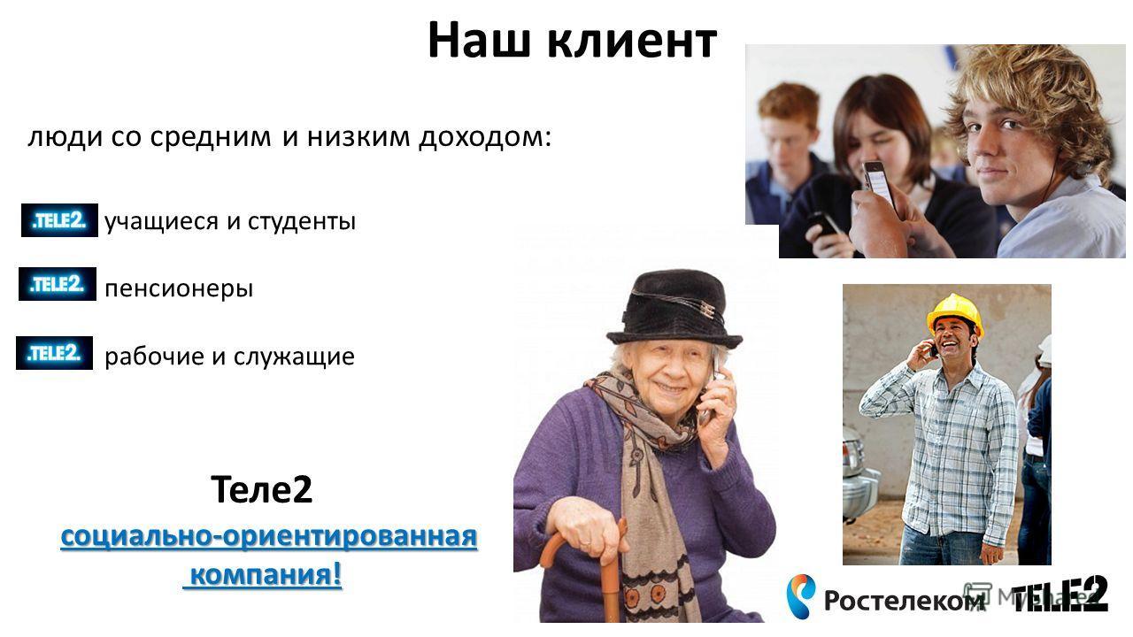 Наш клиент Теле2 социально-ориентированная компания! компания! учащиеся и студенты пенсионеры рабочие и служащие люди со средним и низким доходом: